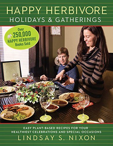 Happy Herbivore Holidays & Gatherings: Easy Plant-Based Recipes for Your Healthiest Celebrations and