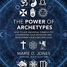 The Power of Archetypes: How to Use Universal Symbols to Understand Your Behavior and Reprogram Your Subconscious Audiobook by Marie D. Jones Narrated by Hillary Huber