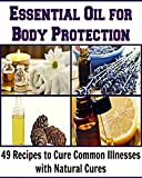 Essential Oil for Body Protection:  49 Essential Oil Recipes to Cure Common Illnesses with Natural Cures: (Essential Oil, coconut oil, herbs, herbal remedies, natural remedies, essential oil recipes)