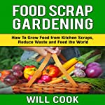 Food Scrap Gardening: How to Grow Food from Scraps, Reduce Waste and Feed the World | Will Cook