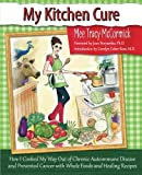 My Kitchen Cure: How I Cooked My Way Out of Chronic Autoimmune Disease and Prevented Cancer with Whole Foods and Healing Recipes