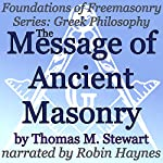 The Message of Ancient Masonry: Foundations of Freemasonry Series: Greek Philosophy | Thomas M. Stewart