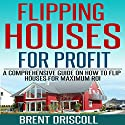Flipping Houses for Profit: A Comprehensive Guide on How to Flip Houses for Maximum ROI (       UNABRIDGED) by Brent Driscoll Narrated by Michael Gilboe