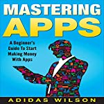 Mastering Apps: A Beginner's Guide to Start Making Money with Apps | Adidas Wilson
