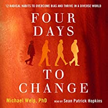 Four Days to Change: 12 Radical Habits to Overcome Bias and Thrive in a Diverse World Audiobook by Michael Welp Narrated by Sean Patrick Hopkins