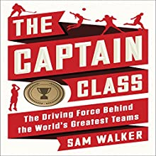 The Captain Class: The Hidden Force That Creates the World's Greatest Teams | Livre audio Auteur(s) : Sam Walker Narrateur(s) : Keith Szarabajka