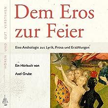 Dem Eros zur Feier: Eine Anthologie aus Lyrik, Prosa und Erzählungen (       ungekürzt) von div. Gesprochen von: Axel Grube