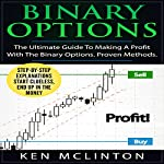 Binary Options - The Ultimate Guide to Making a Profit with the Binary Options: Proven Methods | Ken McLinton