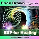 ESP for Healing: Hypnosis & Subliminal Speech by  Erick Brown Hypnosis Narrated by Erick Brown