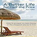A Better Life for Half the Price: How to Prosper on Less Money in the Cheapest Places to Live Audiobook by Tim Leffel Narrated by Larry Wayne