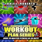 The Complete Home Workout Plan Series: How to Master Fitness in 30 Days Hörbuch von Dale L. Roberts Gesprochen von: Marcus Schweiz