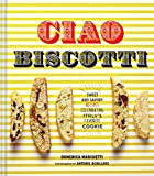 Domenica Marchetti Ciao Biscotti: Sweet and Savory Recipes for Italy's Favorite Cookie