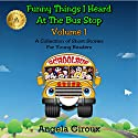 Funny Things I Heard at the Bus Stop: Volume 1: A Collection of Short Stories for Young Readers Audiobook by Angela Giroux Narrated by Eric Nutting