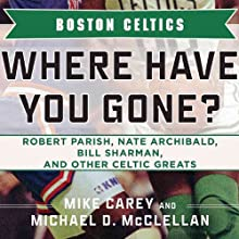 Boston Celtics: Where Have You Gone? Robert Parish, Nate Archibald, Bill Sharman, and Other Celtic Greats (       UNABRIDGED) by Michael D. McClellan, Mike Carey Narrated by Bob Brewster