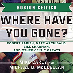 Boston Celtics: Where Have You Gone? Robert Parish, Nate Archibald, Bill Sharman, and Other Celtic Greats | [Michael D. McClellan, Mike Carey]