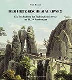 Der historische Malerweg: Die Entdeckung der Sächsischen Schweiz im 18./19. Jahrhundert