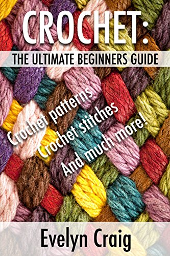 Crochet: The Ultimate Beginners Guide by Evelyn Craig