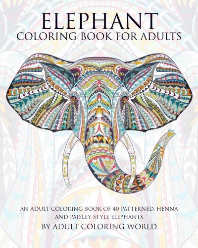Elephant Coloring Book For Adults: An Adult Coloring Book of 40 Patterned, Henna and Paisley Style Elephant (Animal Coloring Books for Adults) (Volume 2)