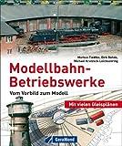 Modellbahn-Betriebswerke: Vorbild und Modell - Markus Tiedtke, Dirk Rohde, Michael Kratzsch-Leichsenring