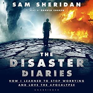 The Disaster Diaries: How I Learned to Stop Worrying and Love the Apocalypse | [Sam Sheridan]