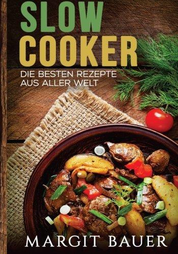 Slow-Cooker-Die-besten-Rezepte-aus-aller-Welt-Das-Kochbuch-fr-Ihren-Slow-Cooker-Crockpot-und-Schongarer