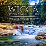 Wicca Living a Magical Life: A Guide to Initiation, Self-Dedication and Navigating Your Journey in the Craft | Lisa Chamberlain
