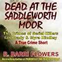 Dead at the Saddleworth Moor: The Crimes of Serial Killers Ian Brady & Myra Hindley, A True Crime Short (       UNABRIDGED) by R. Barri Flowers Narrated by Anjna Patel