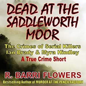 Dead at the Saddleworth Moor: The Crimes of Serial Killers Ian Brady & Myra Hindley, A True Crime Short | [R. Barri Flowers]