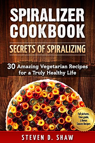 Spiralizer Cookbook - Secrets of Spiralizing. 30 Amazing Vegetarian Recipes for a Truly Healthy Life. by Steven D. Shaw