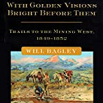 With Golden Visions Bright Before Them: Trails to the Mining West, 1849-1852 | Will Bagley
