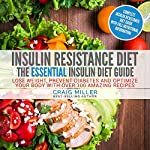 Insulin Resistance Diet: The Essential Insulin Diet Guide: Lose Weight, Prevent Diabetes and Optimize Your Body with over 100 Amazing Recipes | Craig Miller