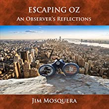 Escaping Oz: An Observer's Reflections Audiobook by Jim Mosquera Narrated by Jim Mosquera