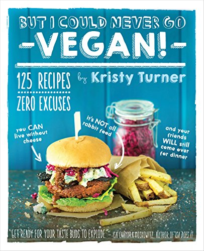 Download But I Could Never Go Vegan!: 125 Recipes That Prove You Can Live Without Cheese, It's Not All Rabbit Food, and Your Friends Will Still Come Over for Dinner