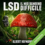 LSD. Il mio bambino difficile: Riflessioni su droghe sacre, misticismo e scienza   Albert Hofmann