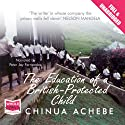 The Education of a British Protected Child (       UNABRIDGED) by Chinua Achebe Narrated by Peter Jay Fernandez