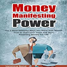 Money Manifesting Power: The 5 Most Powerful Ways You Block Your Wealth How to Overcome Them and Start Attracting Money for Life (       UNABRIDGED) by Veronica Bond Narrated by Annette Martin
