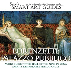 Lorenzetti: Palazzo Pubblico: The Hall of the Nine in Siena and its Remarkable Fresco Cycle | [Jane's Smart Art Guides™]