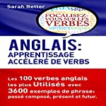 Anglais: Apprentissage Accéléréde Verbs: Les 100 Verbes Anglais les plus Utilisés avec 3600 Exemples de Phrase: Passé Composé, Présent et Futur | Sarah Retter