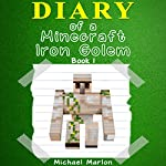 Diary of a Minecraft Iron Golem: Exploring the World of Minecraft, Book 1 | Michael Marlon