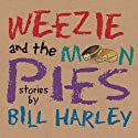 Weezie and the Moon Pies  by Bill Harley Narrated by Bill Harley