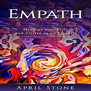 Empath: Harness Your Gift and Thrive as an Empath Hörbuch von April Stone Gesprochen von: Amanda Bolton