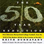 The 50 Year Seduction: How Television Manipulated College Football, from the Birth of the Modern NCAA to the Creation of the BCS | Keith Dunnavant