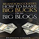 Brandon Colker's How to Make Big Bucks from Big Blogs Audiobook by Brandon Colker Narrated by Harry Roger Williams III