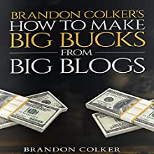 Brandon Colker's How to Make Big Bucks from Big Blogs (       UNABRIDGED) by Brandon Colker Narrated by Harry Roger Williams III
