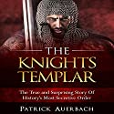 The Knights Templar: The True and Surprising Story of History's Most Secretive Order Audiobook by Patrick Auerbach Narrated by Steven Barnett