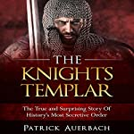 The Knights Templar: The True and Surprising Story of History's Most Secretive Order | Patrick Auerbach