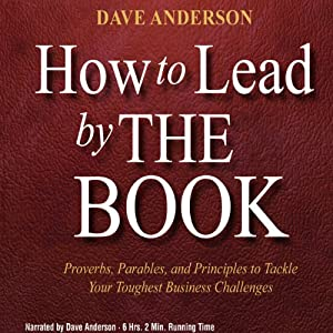 How to Lead by The Book: Proverbs, Parables, and Principles to Tackle Your Toughest Business Challenges | [Dave Anderson]