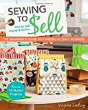 Sewing to Sell - The Beginner's Guide to Starting a Craft Business: Bonus - 16 Starter Projects  How to Sell Locally & Online
