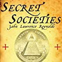 Secret Societies: Inside the Freemasons, the Yakuza, Skull and Bones, and the World's Most Notorious Secret Organizations (       UNABRIDGED) by John Lawrence Reynolds Narrated by Fred Sanders
