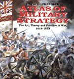 Atlas Of Military Strategy: The Art, Theory and Practice of War 1618-1878 (1854094939) by Chandler, David G.